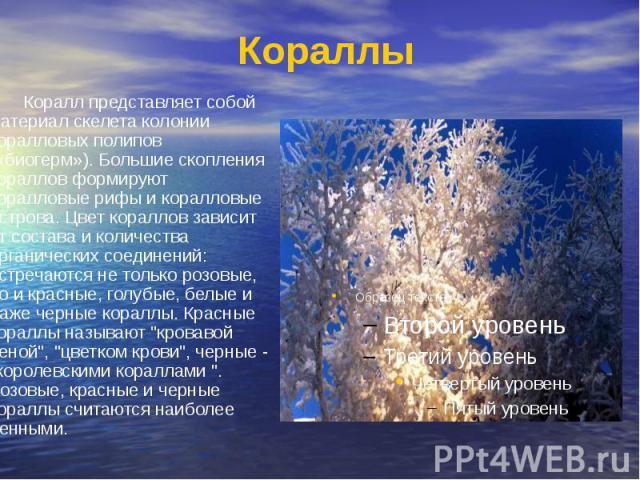 Кораллы Коралл представляет собой материал скелета колонии коралловых полипов («биогерм»). Большие скопления кораллов формируют коралловые рифы и коралловые острова. Цвет кораллов зависит от состава и количества органических соединений: встречаются …