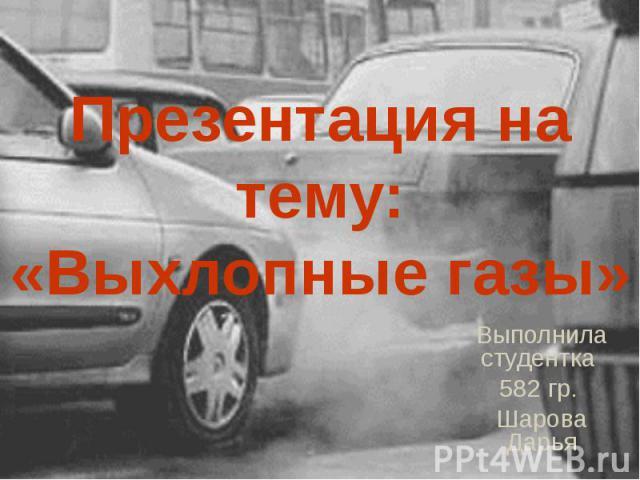 Презентация на тему: «Выхлопные газы» Выполнила студентка 582 гр. Шарова Дарья