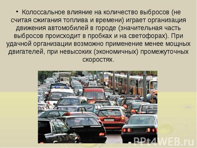 Колоссальное влияние на количество выбросов (не считая сжигания топлива и времени) играет организация движения автомобилей в городе (значительная часть выбросов происходит в пробках и на светофорах). При удачной организации возможно применение менее…