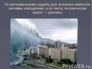 По материальному ущербу для человека наиболее значимы наводнения, а по числу чел