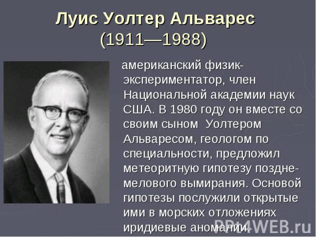 американский физик-экспериментатор, член Национальной академии наук США. В 1980 году он вместе со своим сыном Уолтером Альваресом,геологом по специальности, предложил метеоритную гипотезу поздне-мелового вымирания. Основой гипотезы послужили о…