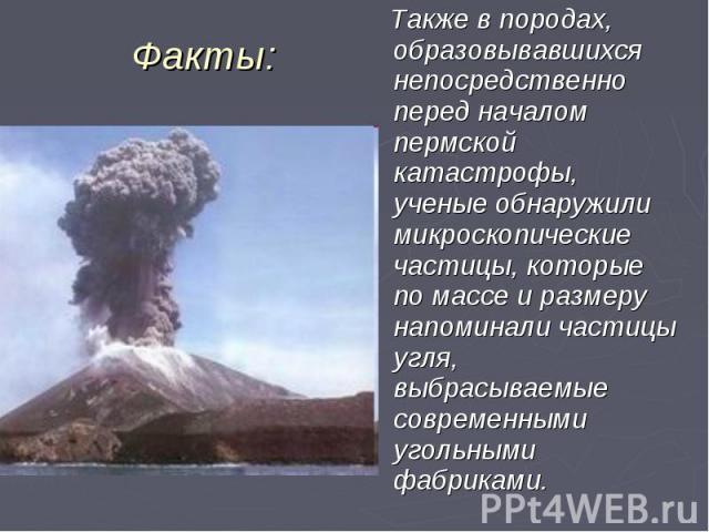 Также в породах, образовывавшихся непосредственно перед началом пермской катастрофы, ученые обнаружили микроскопические частицы, которые по массе и размеру напоминали частицы угля, выбрасываемые современными угольными фабриками. Также в породах, обр…