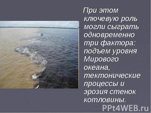При этом ключевую роль могли сыграть одновременно три фактора: подъем уровня Мирового океана, тектонические процессы и эрозия стенок котловины. При этом ключевую роль могли сыграть одновременно три фактора: подъем уровня Мирового океана, тектоническ…