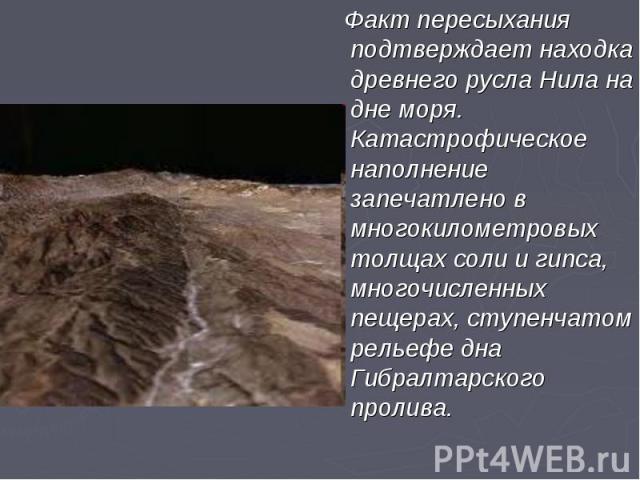 Факт пересыхания подтверждает находка древнего русла Нила на дне моря. Катастрофическое наполнение запечатлено в многокилометровых толщах соли и гипса, многочисленных пещерах, ступенчатом рельефе дна Гибралтарского пролива. Факт пересыхания подтверж…