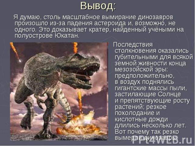 Я думаю, столь масштабное вымирание динозавров произошло из-за падения астероида и, возможно, не одного. Это доказывает кратер, найденный учёными на полуострове Юкатан. Я думаю, столь масштабное вымирание динозавров произошло из-за падения астероида…
