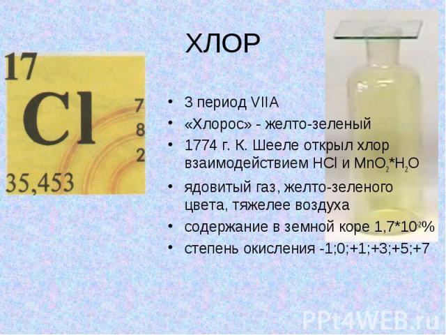ХЛОР 3 период VIIA «Хлорос» - желто-зеленый 1774 г. К. Шееле открыл хлор взаимодействием HCl и MnO2*H2O ядовитый газ, желто-зеленого цвета, тяжелее воздуха содержание в земной коре 1,7*10-2% степень окисления -1;0;+1;+3;+5;+7
