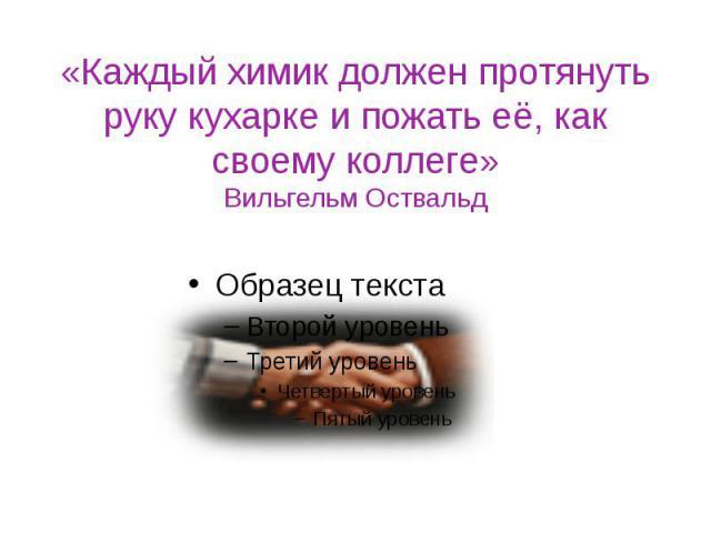 «Каждый химик должен протянуть руку кухарке и пожать её, как своему коллеге» Вильгельм Оствальд