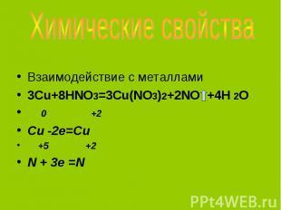 Взаимодействие с металлами 3Cu+8HNO3=3Cu(NO3)2+2NO +4H 2O 0 +2 Cu -2e=Cu +5 +2 N