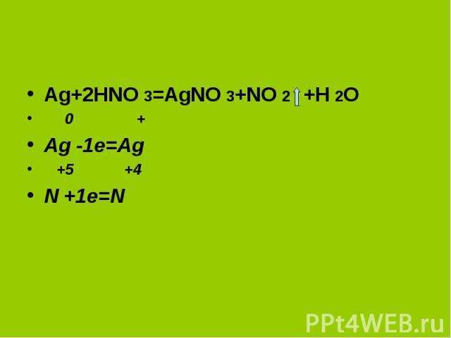 Ag+2HNO 3=AgNO 3+NO 2 +H 2O 0 + Ag -1e=Ag +5 +4 N +1e=N