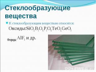 К стеклообразующим веществам относятся: Оксиды:SiO2;B2O3;P2O5;TeO2;GeO2 К стекло
