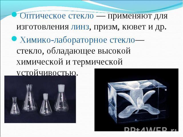 Оптическое стекло— применяют для изготовлениялинз, призм, кювет и др. Оптическое стекло— применяют для изготовлениялинз, призм, кювет и др. Химико-лабораторное стекло— стекло, обладающее высокой химической и термической устой…