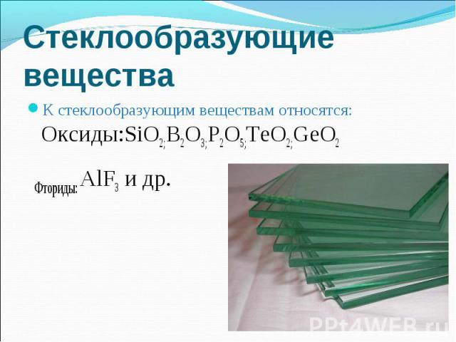 К стеклообразующим веществам относятся: Оксиды:SiO2;B2O3;P2O5;TeO2;GeO2 К стеклообразующим веществам относятся: Оксиды:SiO2;B2O3;P2O5;TeO2;GeO2 Фториды: AlF3 и др.