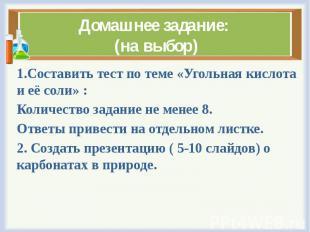 Домашнее задание: (на выбор) 1.Составить тест по теме «Угольная кислота и её сол