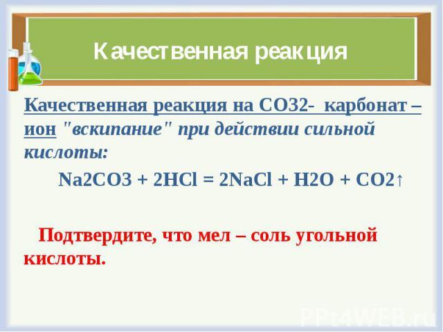 """Качественная реакция Качественная реакция наCO32-карбонат – ион""""вскипание"""" при действии сильной кислоты: Na2CO3+ 2HCl= 2NaCl+H2O+CO2↑ Подтвердите, что мел – соль угольной кислоты."""