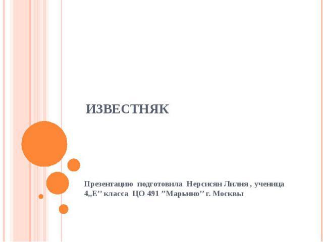 ИЗВЕСТНЯК Презентацию подготовила Нерсисян Лилия , ученица 4,,Е'' класса ЦО 491 ''Марьино'' г. Москвы