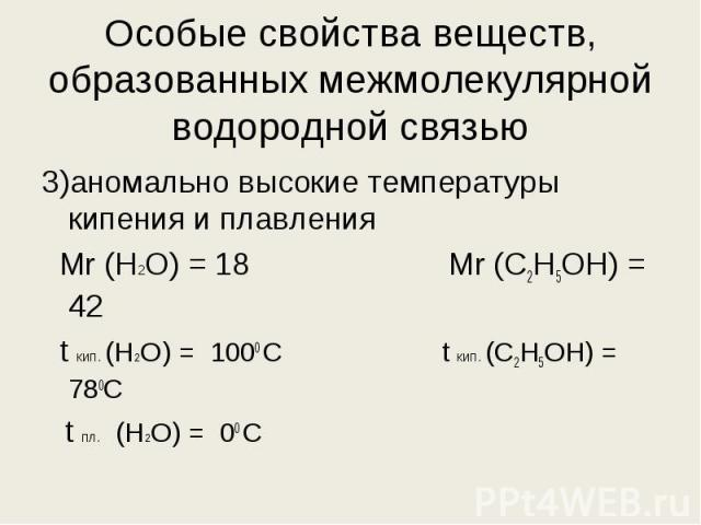 3)аномально высокие температуры кипения и плавления 3)аномально высокие температуры кипения и плавления Мr (H2O) = 18 Mr (С2Н5ОН) = 42 t кип. (H2O) = 1000 С t кип. (С2Н5ОН) = 780С t пл. (H2O) = 00 С
