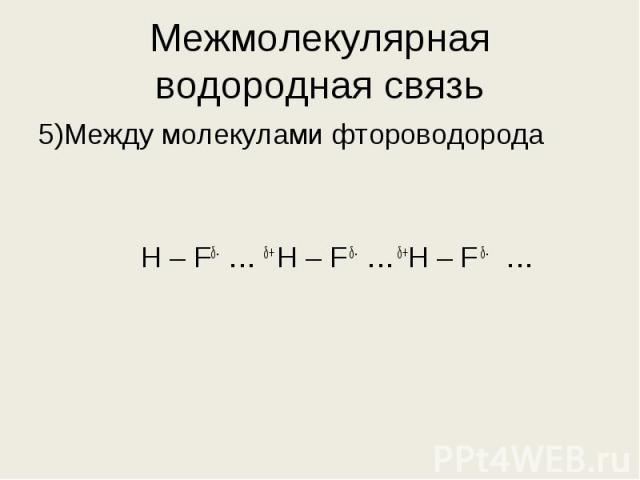 5)Между молекулами фтороводорода 5)Между молекулами фтороводорода Н – Fδ- … δ+ H – F δ- … δ+Н – F δ- …