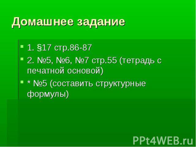 Домашнее задание 1. §17 стр.86-87 2. №5, №6, №7 стр.55 (тетрадь с печатной основой) * №5 (составить структурные формулы)