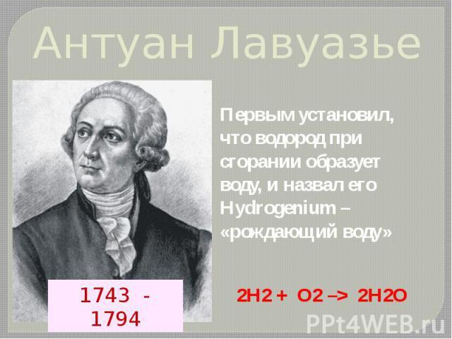 Антуан Лавуазье Первым установил, что водород при сгорании образует воду, и назвал его Hydrogenium – «рождающий воду» 2H2 + О2 –> 2Н2О