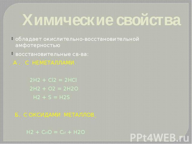 Химические свойства обладает окислительно-восстановительной амфотерностью восстановительные св-ва: А . С НЕМЕТАЛЛАМИ 2Н2 + Сl2 = 2НCl 2Н2 + О2 = 2Н2О Н2 + S = Н2S Б. C ОКСИДАМИ МЕТАЛЛОВ Н2 + СИО = СИ + Н2О