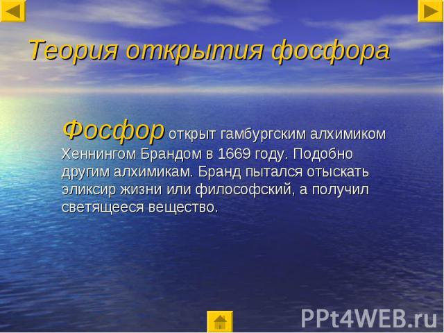 Теория открытия фосфора Фосфор открыт гамбургским алхимиком Хеннингом Брандом в 1669 году. Подобно другим алхимикам. Бранд пытался отыскать эликсир жизни или философский, а получил светящееся вещество.