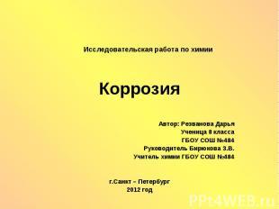 Коррозия Автор: Резванова Дарья Ученица 8 класса ГБОУ СОШ №484 Руководитель Бирю