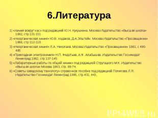 6.Литература 1) «Химия вокруг нас» под редакцией Ю.Н. Кукушкина. Москва Издатель