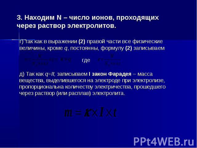 3. Находим N – число ионов, проходящих через раствор электролитов. г) так как в выражении (2) правой части все физические величины, кроме q, постоянны, формулу (2) записываем