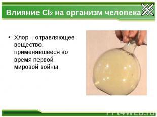 Влияние Cl2 на организм человека Хлор – отравляющее вещество, применявшееся во в