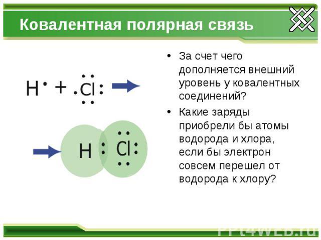 Ковалентная полярная связь За счет чего дополняется внешний уровень у ковалентных соединений? Какие заряды приобрели бы атомы водорода и хлора, если бы электрон совсем перешел от водорода к хлору?