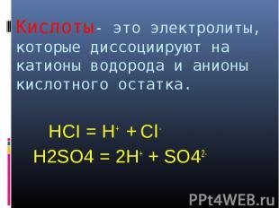 HCI = H+ + Cl - HCI = H+ + Cl - H2SO4 = 2H+ + SO42-
