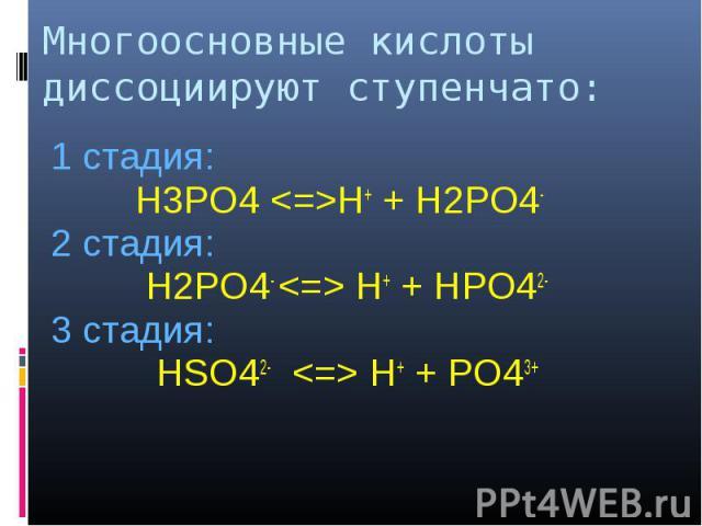1 стадия: 1 стадия: H3PO4 <=>H+ + H2PO4- 2 стадия: H2PO4- <=> H+ + HPO42- 3 стадия: HSO42- <=> Н+ + PO43+