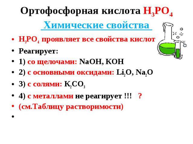 Н3РО4 проявляет все свойства кислот Н3РО4 проявляет все свойства кислот Реагирует: 1) со щелочами: NaOH, КОН 2) с основными оксидами: Li2O, Na2O 3) c солями: К2СО3 4) с металлами не реагирует !!! ? (см.Таблицу растворимости)