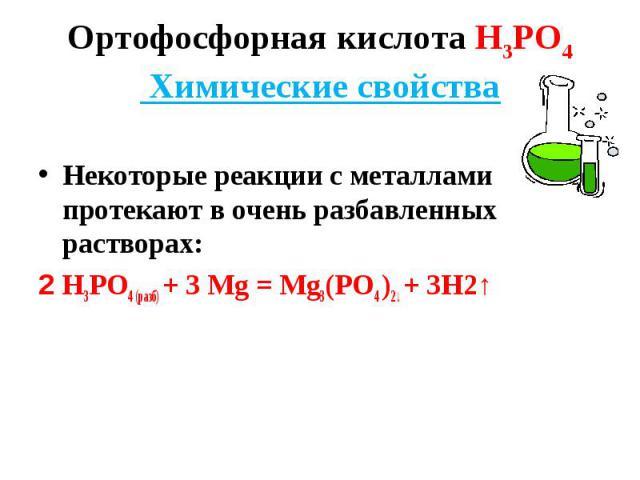 Некоторые реакции с металлами протекают в очень разбавленных растворах: 2 Н3РО4 (разб) + 3 Мg = Мg3(РО4 )2↓ + 3Н2↑