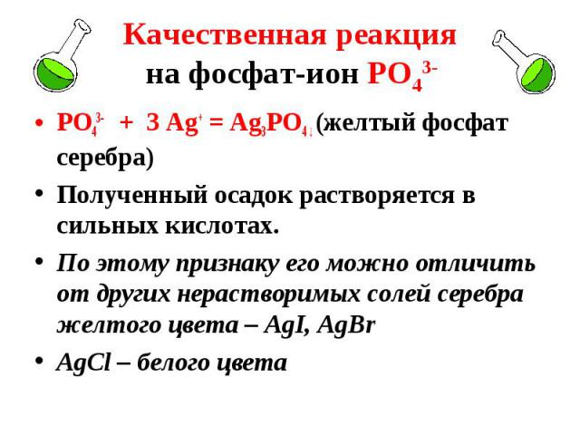 РО43- + 3 Ag+ = Ag3РО4 ↓ (желтый фосфат серебра) РО43- + 3 Ag+ = Ag3РО4 ↓ (желтый фосфат серебра) Полученный осадок растворяется в сильных кислотах. По этому признаку его можно отличить от других нерастворимых солей серебра желтого цвета – AgI, AgBr…