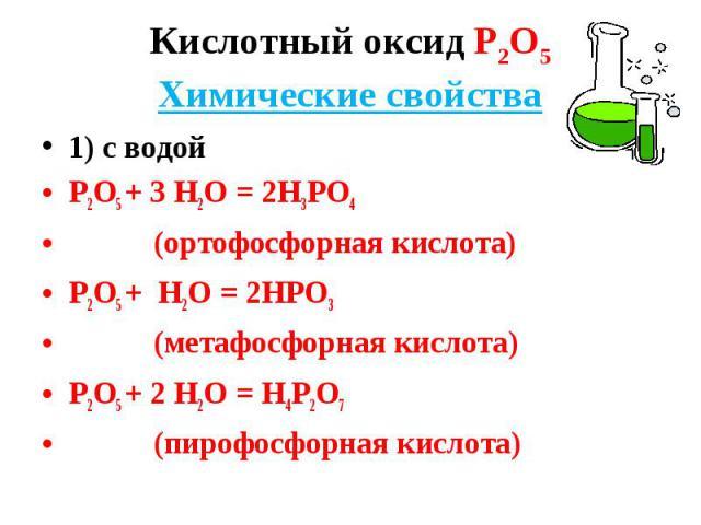 1) с водой 1) с водой Р2О5 + 3 Н2О = 2Н3РО4 (ортофосфорная кислота) Р2О5 + Н2О = 2НРО3 (метафосфорная кислота) Р2О5 + 2 Н2О = Н4Р2О7 (пирофосфорная кислота)
