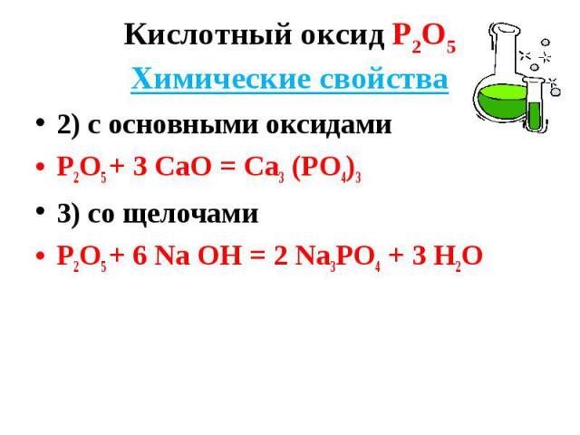 2) с основными оксидами 2) с основными оксидами Р2О5 + 3 СаО = Са3 (РО4)3 3) со щелочами Р2О5 + 6 Nа ОН = 2 Nа3РО4 + 3 Н2О