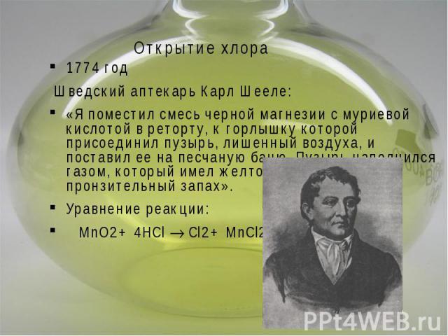 Открытие хлора 1774 год Шведский аптекарь Карл Шееле: «Я поместил смесь черной магнезии с муриевой кислотой в реторту, к горлышку которой присоединил пузырь, лишенный воздуха, и поставил ее на песчаную баню. Пузырь наполнился газом, который имел жел…