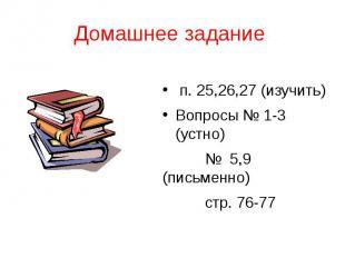 Домашнее задание п. 25,26,27 (изучить) Вопросы № 1-3 (устно) № 5,9 (письменно) с
