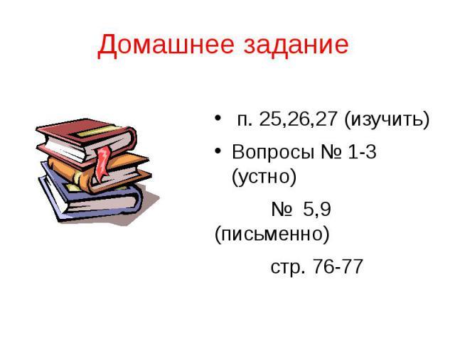 Домашнее задание п. 25,26,27 (изучить) Вопросы № 1-3 (устно) № 5,9 (письменно) стр. 76-77