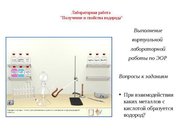 """Лабораторная работа """"Получение и свойства водорода"""" Выполнение виртуальной лабораторной работы по ЭОР Вопросы к заданиям При взаимодействии каких металлов с кислотой образуется водород?"""
