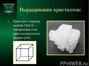 Кристалл хлорида натрия [NaCl] – поваренная соль кристаллизуется в форме куба. К