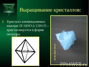 2. Кристалл алюмокалиевых квасцов [KAl(SO4)2·12H2O] – кристаллизуется в форме ок
