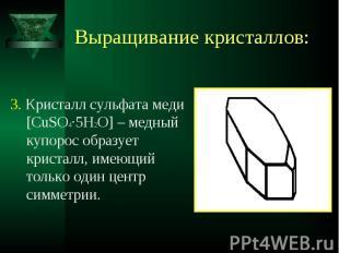 3. Кристалл сульфата меди [CuSO4·5H2O] – медный купорос образует кристалл, имеющ