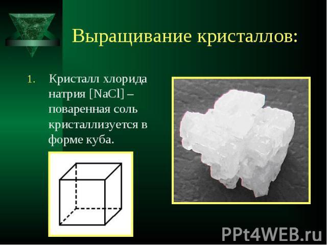 Кристалл хлорида натрия [NaCl] – поваренная соль кристаллизуется в форме куба. Кристалл хлорида натрия [NaCl] – поваренная соль кристаллизуется в форме куба.