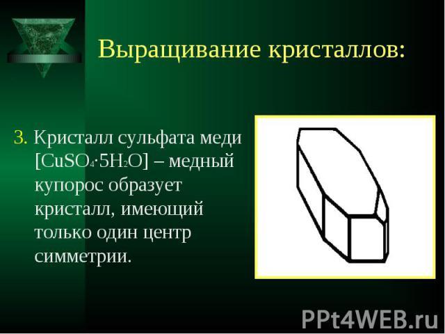 3. Кристалл сульфата меди [CuSO4·5H2O] – медный купорос образует кристалл, имеющий только один центр симметрии. 3. Кристалл сульфата меди [CuSO4·5H2O] – медный купорос образует кристалл, имеющий только один центр симметрии.