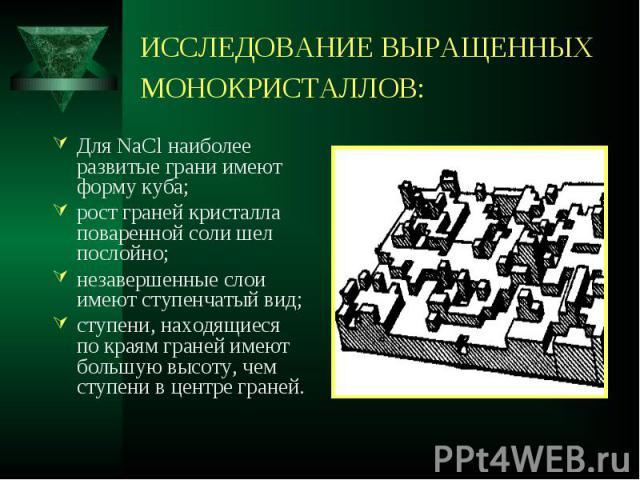 Для NaCl наиболее развитые грани имеют форму куба; Для NaCl наиболее развитые грани имеют форму куба; рост граней кристалла поваренной соли шел послойно; незавершенные слои имеют ступенчатый вид; ступени, находящиеся по краям граней имеют большую вы…