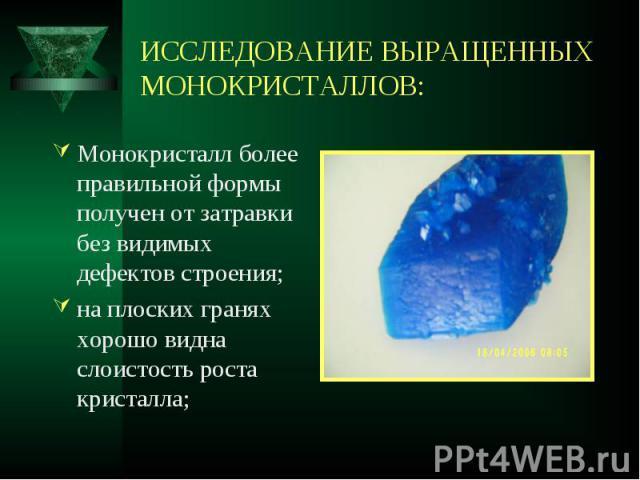 Монокристалл более правильной формы получен от затравки без видимых дефектов строения; Монокристалл более правильной формы получен от затравки без видимых дефектов строения; на плоских гранях хорошо видна слоистость роста кристалла;