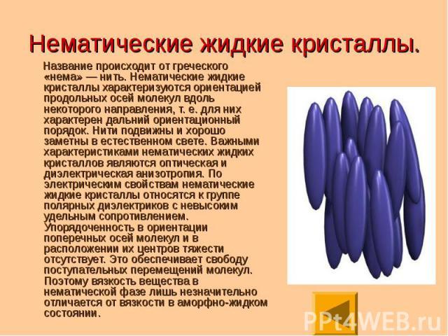 Название происходит от греческого «нема» — нить. Нематические жидкие кристаллы характеризуются ориентацией продольных осей молекул вдоль некоторого направления, т. е. для них характерен дальний ориентационный порядок. Нити подвижны и хорошо заметны …