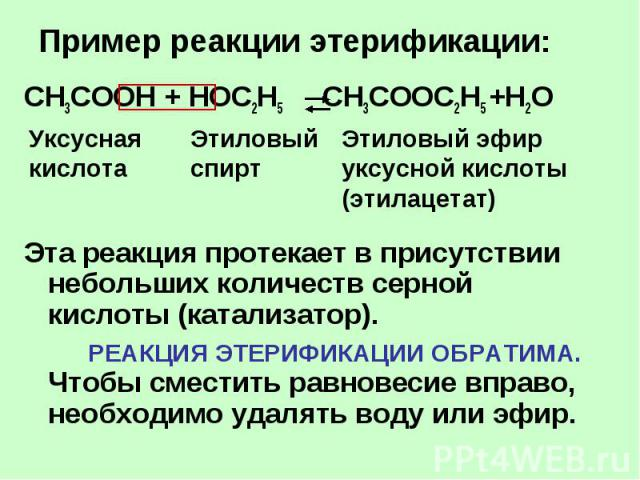 Пример реакции этерификации: CH3COOH + НОС2Н5 CH3COOС2Н5 +H2O Эта реакция протекает в присутствии небольших количеств серной кислоты (катализатор). РЕАКЦИЯ ЭТЕРИФИКАЦИИ ОБРАТИМА. Чтобы сместить равновесие вправо, необходимо удалять воду или эфир.